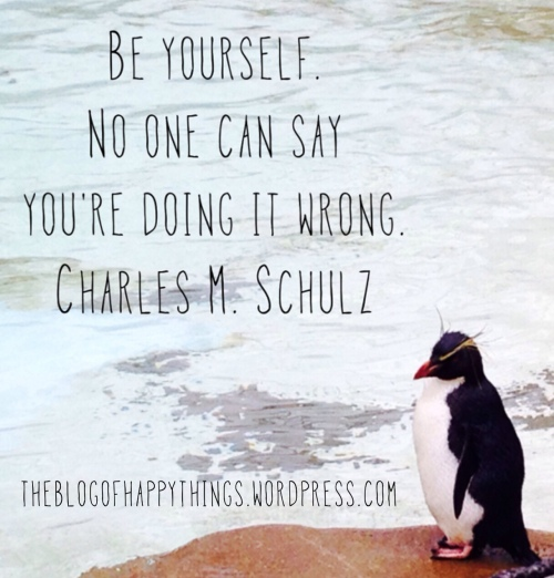 """""""Be yourself. No one can say you're doing it wrong."""" Charles M. Schulz"""