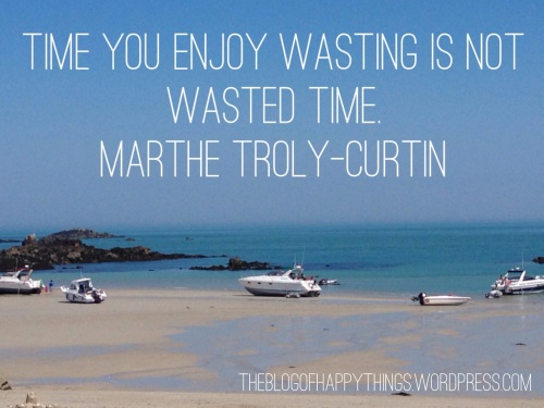 """""""Time you enjoy wasting is not wasted time."""" Marthe Troly-Curtin"""