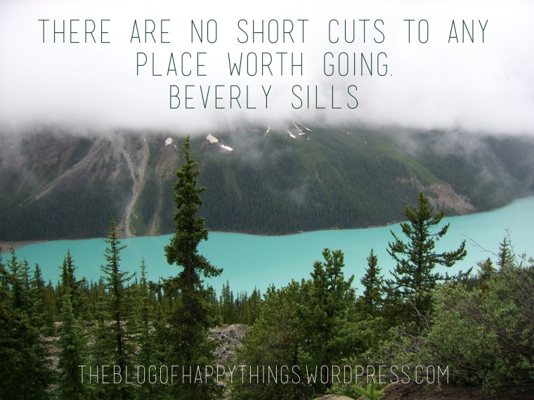 """There are no short cuts to any place worth going."" Beverly Sills"