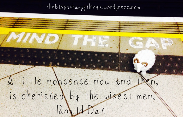 """A little nonsense now and then, is cherished by the wisest men."" Roald Dahl"