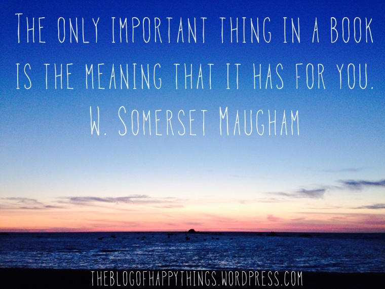 """The only important thing in a book is the meaning that it has for you."" W. Somerset Maugham"