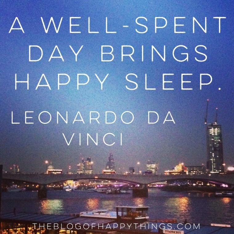 """A well-spent day brings happy sleep."" Leonardo Da Vinci"