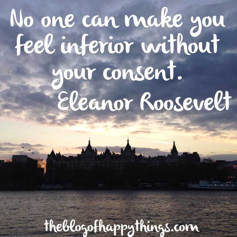 'no-one can make you feel inferior without your consent' Eleanor Roosevelt